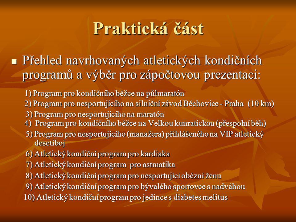 Praktická část Přehled navrhovaných atletických kondičních programů a výběr pro zápočtovou prezentaci: Přehled navrhovaných atletických kondičních programů a výběr pro zápočtovou prezentaci: 1) Program pro kondičního běžce na půlmaratón 2) Program pro nesportujícího na silniční závod Běchovice - Praha (10 km) 1) Program pro kondičního běžce na půlmaratón 2) Program pro nesportujícího na silniční závod Běchovice - Praha (10 km) 3) Program pro nesportujícího na maratón 4) Program pro kondičního běžce na Velkou kunratickou (přespolní běh) 3) Program pro nesportujícího na maratón 4) Program pro kondičního běžce na Velkou kunratickou (přespolní běh) 5) Program pro nesportujícího (manažera) přihlášeného na VIP atletický desetiboj 5) Program pro nesportujícího (manažera) přihlášeného na VIP atletický desetiboj 6) Atletický kondiční program pro kardiaka 6) Atletický kondiční program pro kardiaka 7) Atletický kondiční program pro astmatika 7) Atletický kondiční program pro astmatika 8) Atletický kondiční program pro nesportující obézní ženu 8) Atletický kondiční program pro nesportující obézní ženu 9) Atletický kondiční program pro bývalého sportovce s nadváhou 9) Atletický kondiční program pro bývalého sportovce s nadváhou 10) Atletický kondiční program pro jedince s diabetes melitus 10) Atletický kondiční program pro jedince s diabetes melitus