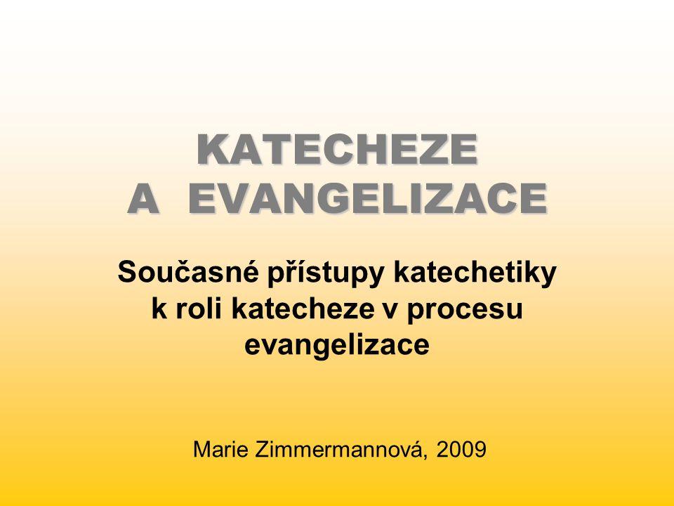 KATECHEZE A EVANGELIZACE Současné přístupy katechetiky k roli katecheze v procesu evangelizace Marie Zimmermannová, 2009