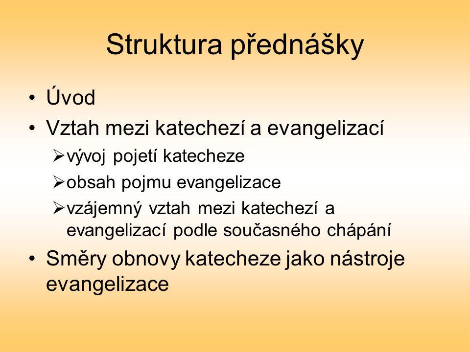 Struktura přednášky Úvod Vztah mezi katechezí a evangelizací  vývoj pojetí katecheze  obsah pojmu evangelizace  vzájemný vztah mezi katechezí a evangelizací podle současného chápání Směry obnovy katecheze jako nástroje evangelizace