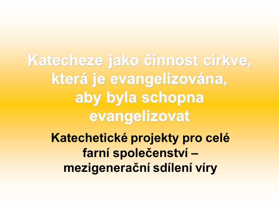 Katecheze jako činnost církve, která je evangelizována, aby byla schopna evangelizovat Katechetické projekty pro celé farní společenství – mezigenerační sdílení víry