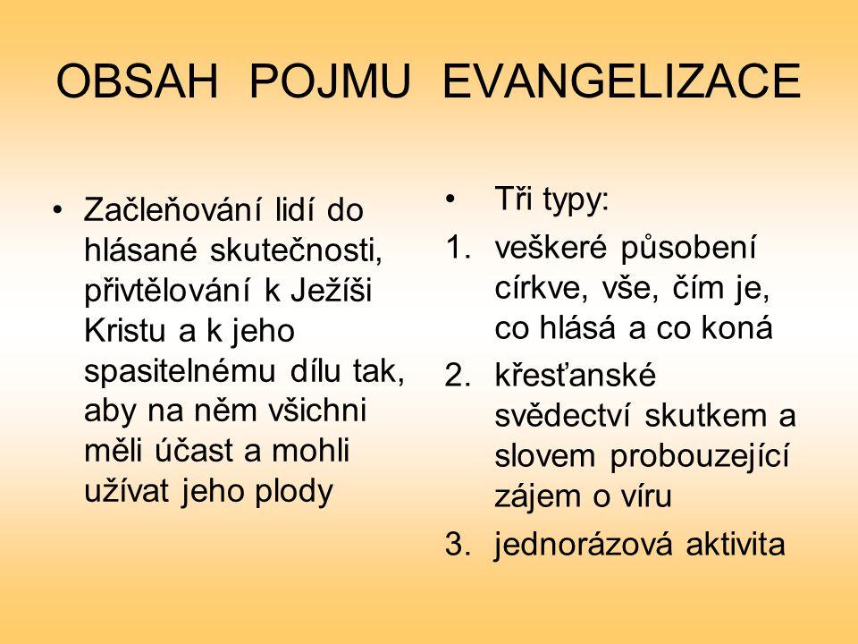 OBSAH POJMU EVANGELIZACE Začleňování lidí do hlásané skutečnosti, přivtělování k Ježíši Kristu a k jeho spasitelnému dílu tak, aby na něm všichni měli účast a mohli užívat jeho plody Tři typy: 1.veškeré působení církve, vše, čím je, co hlásá a co koná 2.křesťanské svědectví skutkem a slovem probouzející zájem o víru 3.jednorázová aktivita