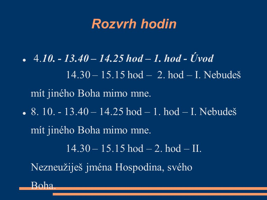 Rozvrh hodin 4.10. - 13.40 – 14.25 hod – 1. hod - Úvod 14.30 – 15.15 hod – 2. hod – I. Nebudeš mít jiného Boha mimo mne. 8. 10. - 13.40 – 14.25 hod –