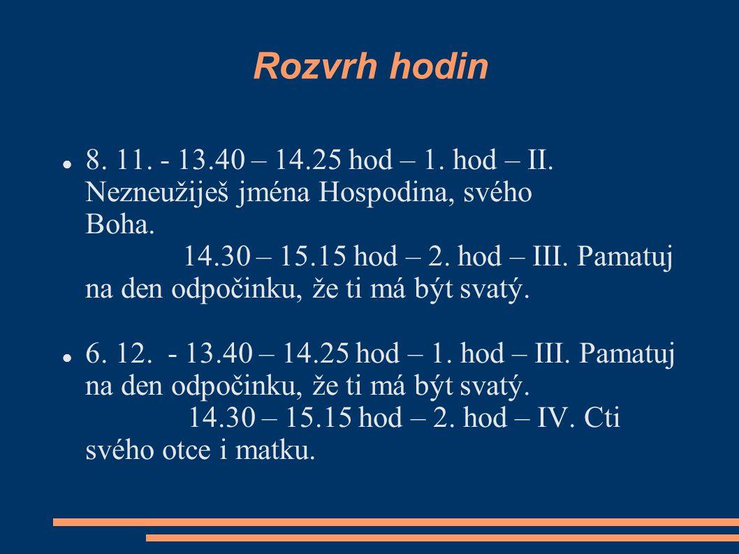 Rozvrh hodin 8. 11. - 13.40 – 14.25 hod – 1. hod – II. Nezneužiješ jména Hospodina, svého Boha. 14.30 – 15.15 hod – 2. hod – III. Pamatuj na den odpoč