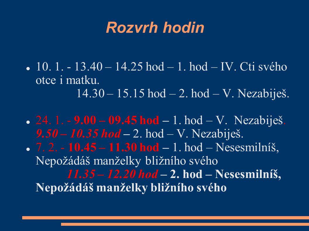 Rozvrh hodin 10. 1. - 13.40 – 14.25 hod – 1. hod – IV. Cti svého otce i matku. 14.30 – 15.15 hod – 2. hod – V. Nezabiješ. 24. 1. - 9.00 – 09.45 hod –