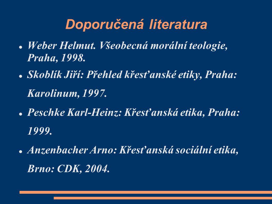 Doporučená literatura Weber Helmut. Všeobecná morální teologie, Praha, 1998. Skoblík Jiří: Přehled křesťanské etiky, Praha: Karolinum, 1997. Peschke K