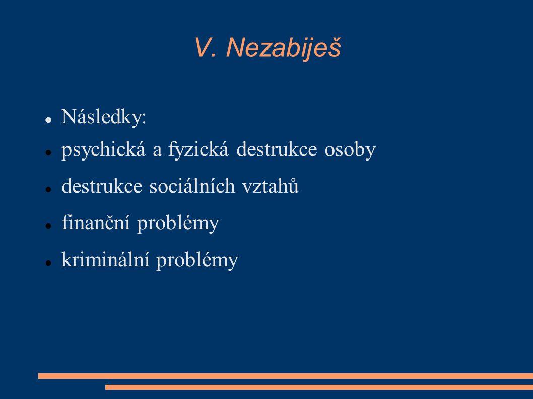 V. Nezabiješ Následky: psychická a fyzická destrukce osoby destrukce sociálních vztahů finanční problémy kriminální problémy