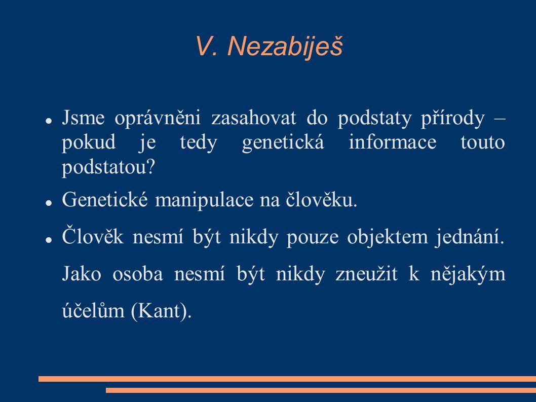 V. Nezabiješ Jsme oprávněni zasahovat do podstaty přírody – pokud je tedy genetická informace touto podstatou? Genetické manipulace na člověku. Člověk