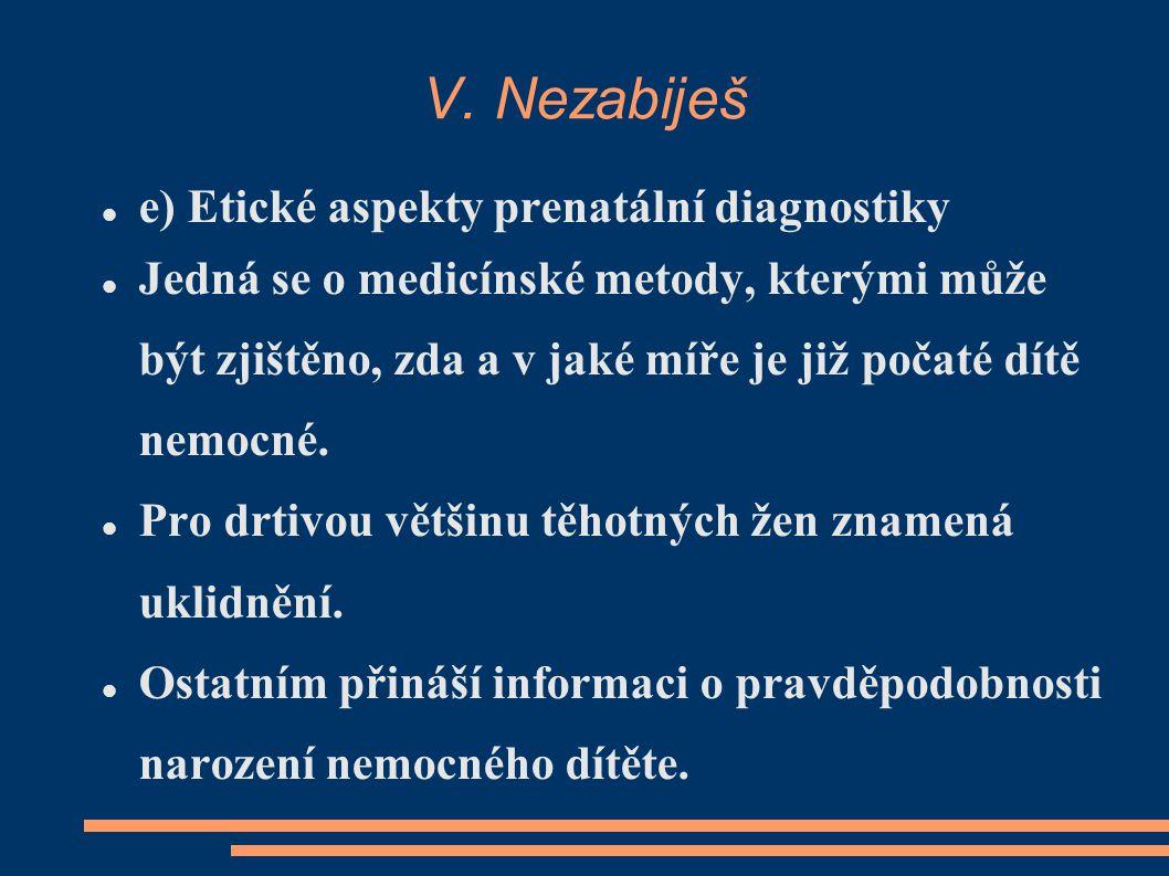 V. Nezabiješ e) Etické aspekty prenatální diagnostiky Jedná se o medicínské metody, kterými může být zjištěno, zda a v jaké míře je již počaté dítě ne