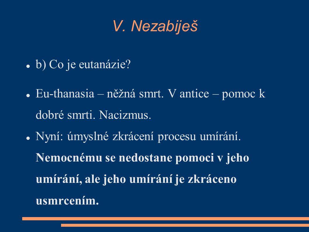 V. Nezabiješ b) Co je eutanázie? Eu-thanasia – něžná smrt. V antice – pomoc k dobré smrti. Nacizmus. Nyní: úmyslné zkrácení procesu umírání. Nemocnému