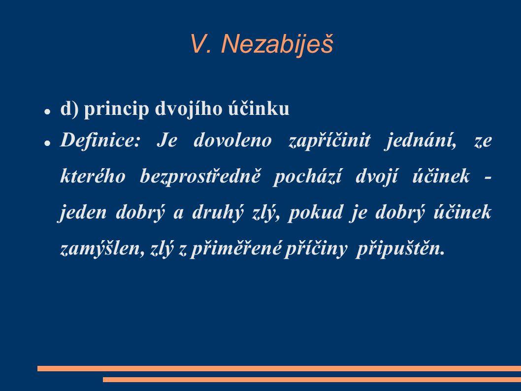 V. Nezabiješ d) princip dvojího účinku Definice: Je dovoleno zapříčinit jednání, ze kterého bezprostředně pochází dvojí účinek - jeden dobrý a druhý z