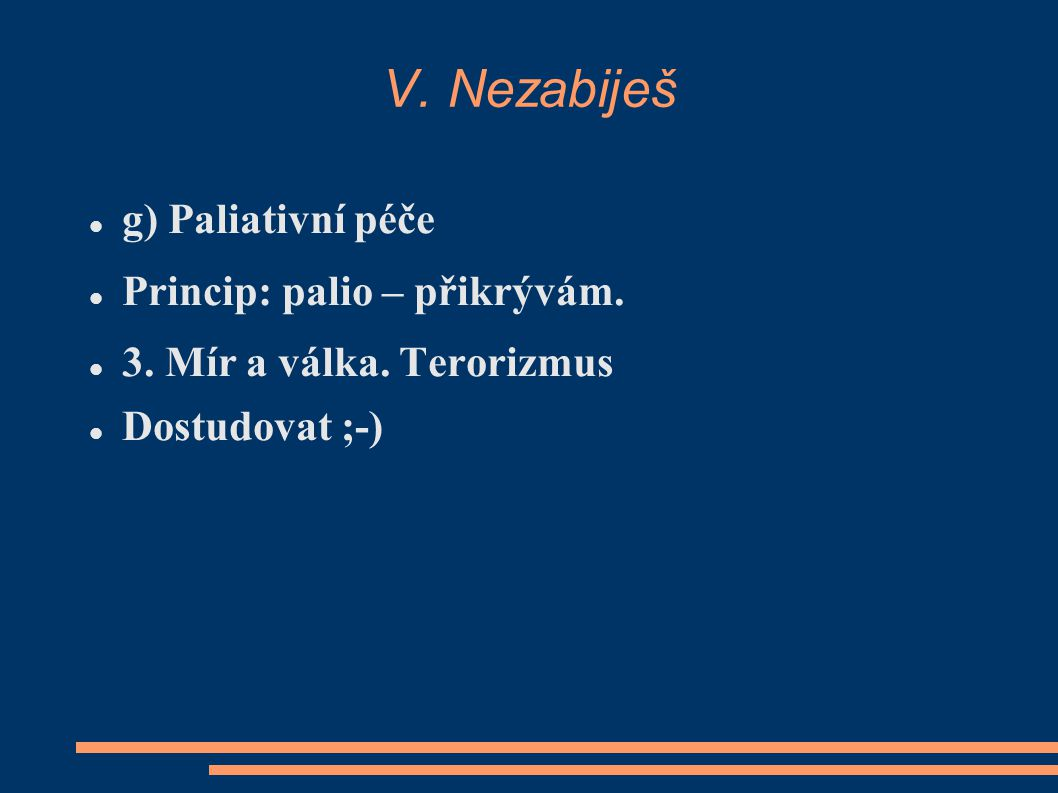 V. Nezabiješ g) Paliativní péče Princip: palio – přikrývám. 3. Mír a válka. Terorizmus Dostudovat ;-)