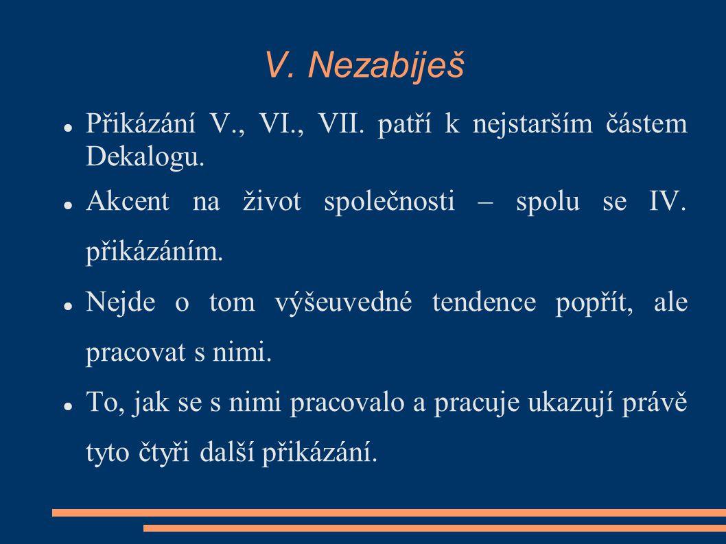 V. Nezabiješ Přikázání V., VI., VII. patří k nejstarším částem Dekalogu. Akcent na život společnosti – spolu se IV. přikázáním. Nejde o tom výšeuvedné