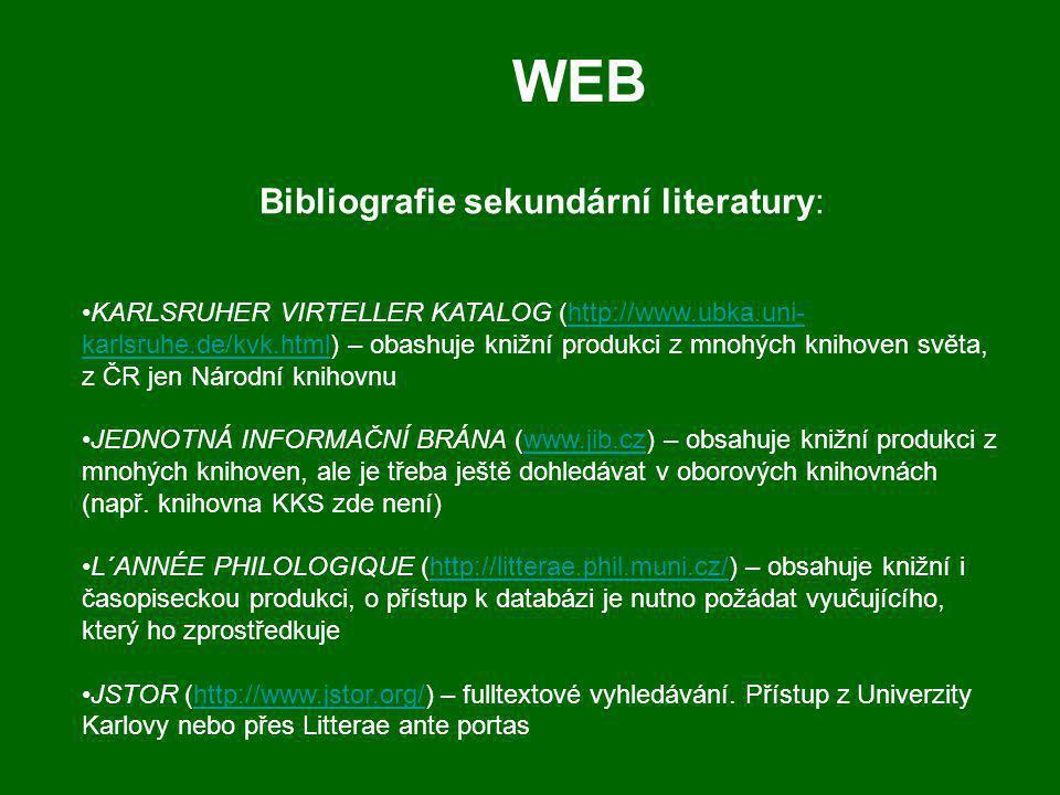 Bibliografie sekundární literatury: KARLSRUHER VIRTELLER KATALOG (http://www.ubka.uni- karlsruhe.de/kvk.html) – obashuje knižní produkci z mnohých knihoven světa, z ČR jen Národní knihovnuhttp://www.ubka.uni- karlsruhe.de/kvk.html JEDNOTNÁ INFORMAČNÍ BRÁNA (www.jib.cz) – obsahuje knižní produkci z mnohých knihoven, ale je třeba ještě dohledávat v oborových knihovnách (např.