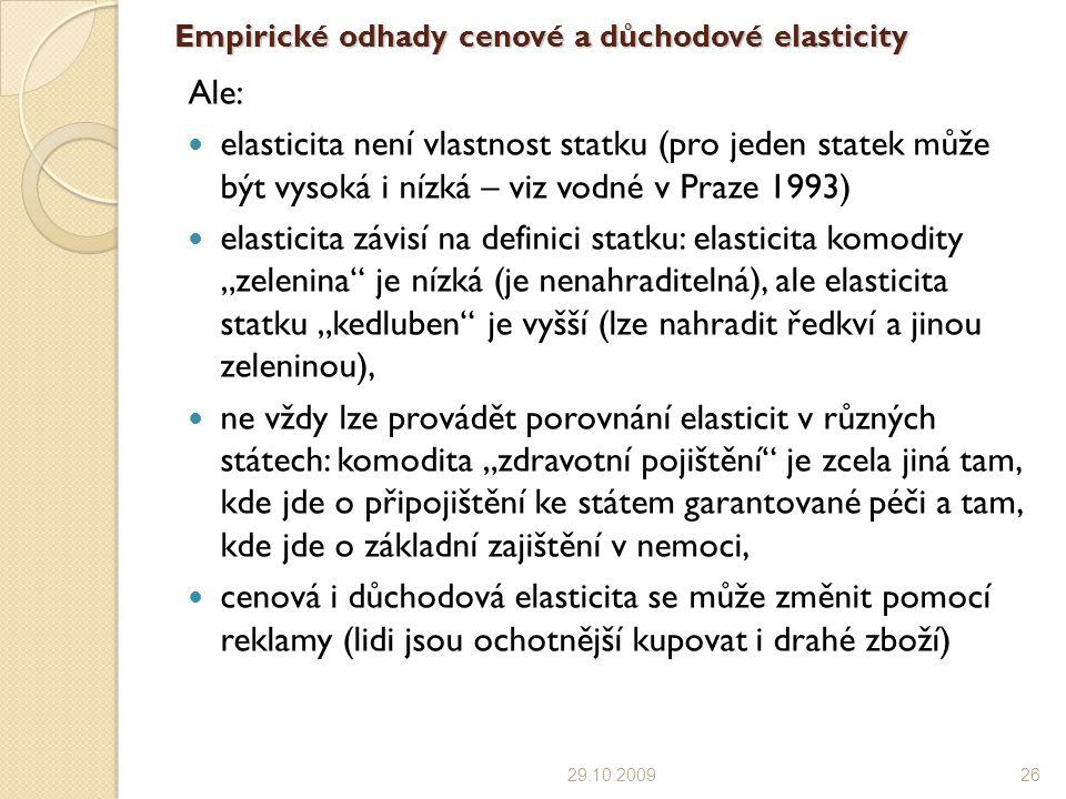 """Empirické odhady cenové a důchodové elasticity Ale: elasticita není vlastnost statku (pro jeden statek může být vysoká i nízká – viz vodné v Praze 1993) elasticita závisí na definici statku: elasticita komodity """"zelenina je nízká (je nenahraditelná), ale elasticita statku """"kedluben je vyšší (lze nahradit ředkví a jinou zeleninou), ne vždy lze provádět porovnání elasticit v různých státech: komodita """"zdravotní pojištění je zcela jiná tam, kde jde o připojištění ke státem garantované péči a tam, kde jde o základní zajištění v nemoci, cenová i důchodová elasticita se může změnit pomocí reklamy (lidi jsou ochotnější kupovat i drahé zboží) 29.10.200926"""