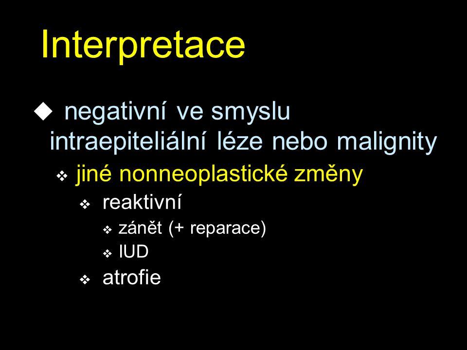 Interpretace u negativní ve smyslu intraepiteliální léze nebo malignity v jiné nonneoplastické změny v reaktivní v zánět (+ reparace) v IUD v atrofie