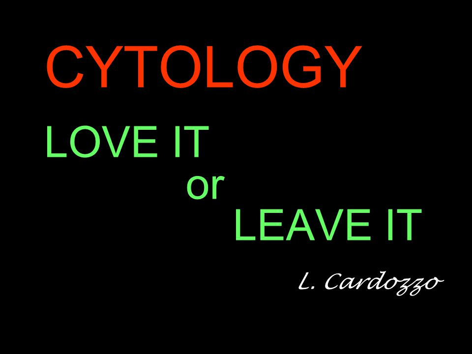 CYTOLOGY LOVE IT or LEAVE IT L. Cardozzo