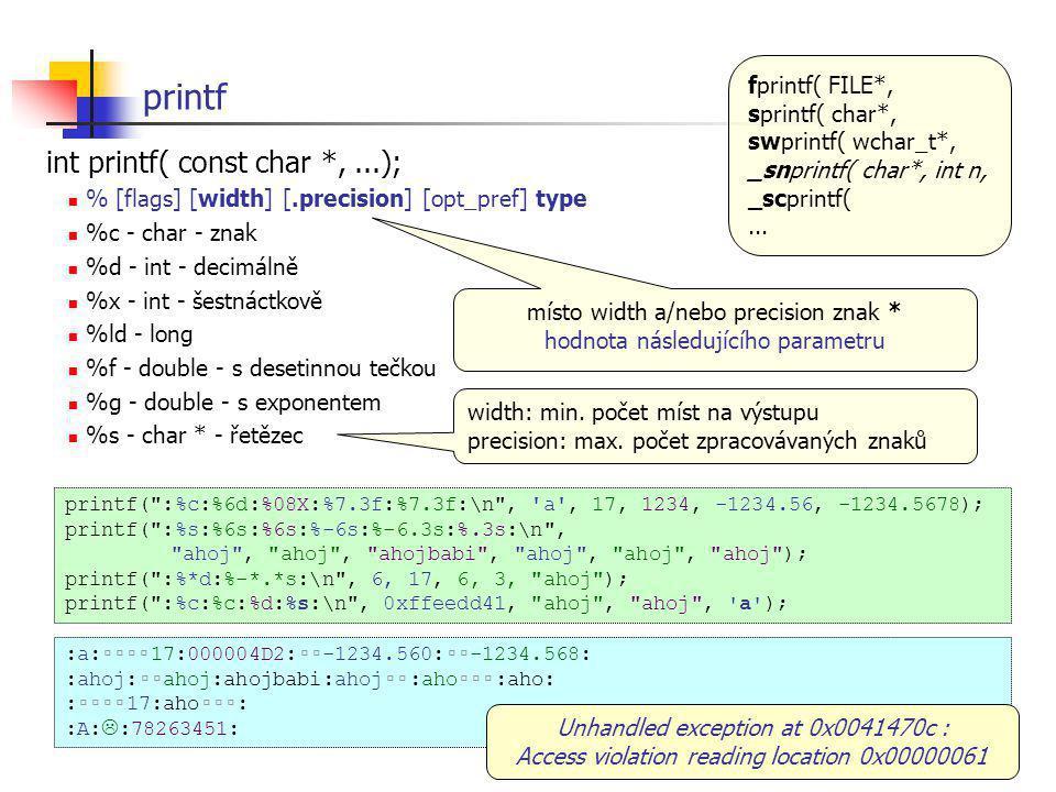 printf int printf( const char *,...); % [flags] [width] [.precision] [opt_pref] type %c - char - znak %d - int - decimálně %x - int - šestnáctkově %ld