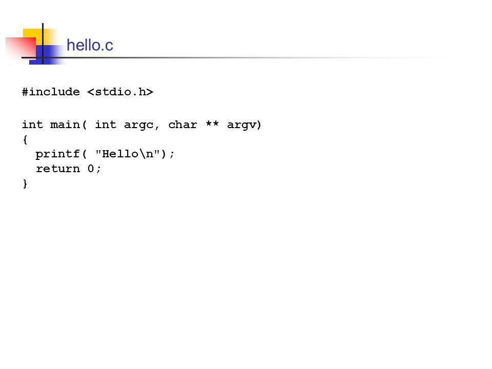hello.c #include int main( int argc, char ** argv) { printf( Hello\n ); return 0; }