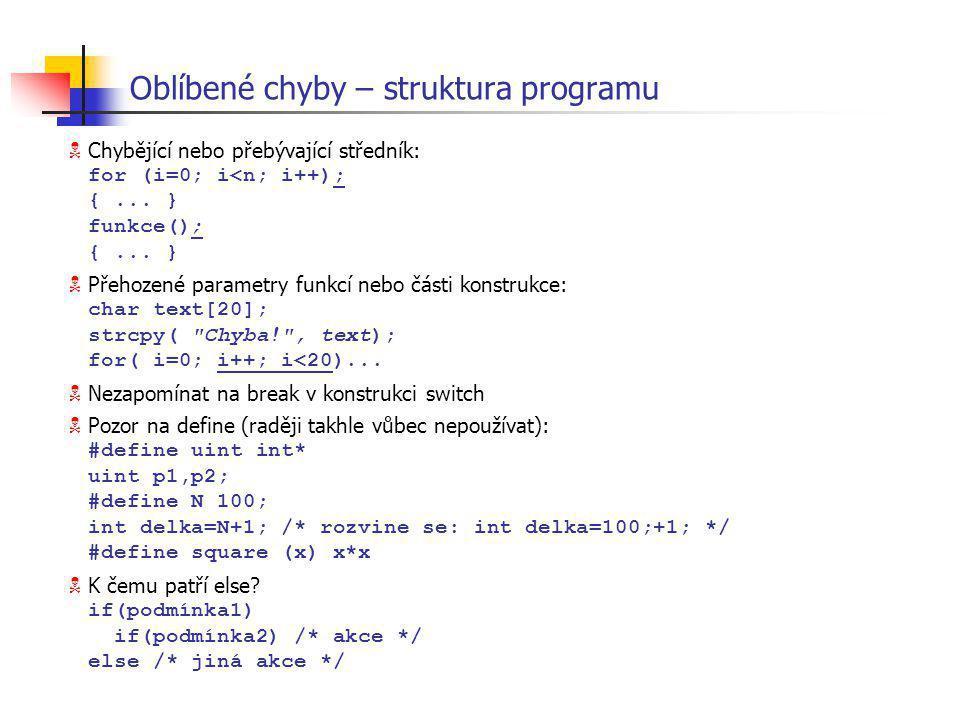 Oblíbené chyby – struktura programu  Chybějící nebo přebývající středník: for (i=0; i<n; i++); {... } funkce(); {... }  Přehozené parametry funkcí n
