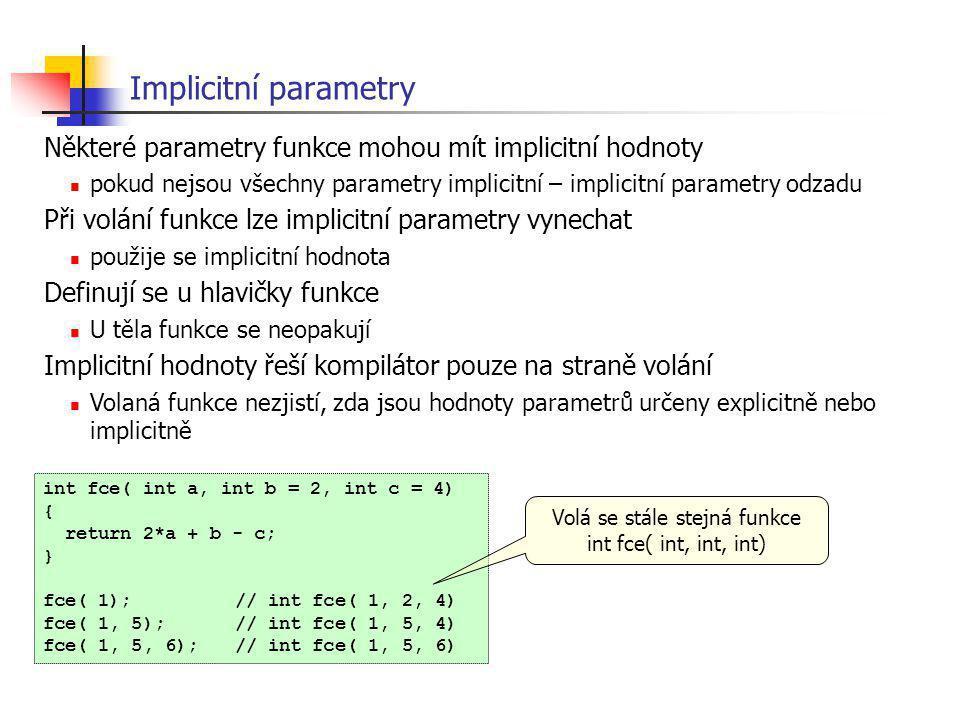 Implicitní parametry int fce( int a, int b = 2, int c = 4) { return 2*a + b - c; } fce( 1);// int fce( 1, 2, 4) fce( 1, 5);// int fce( 1, 5, 4) fce( 1