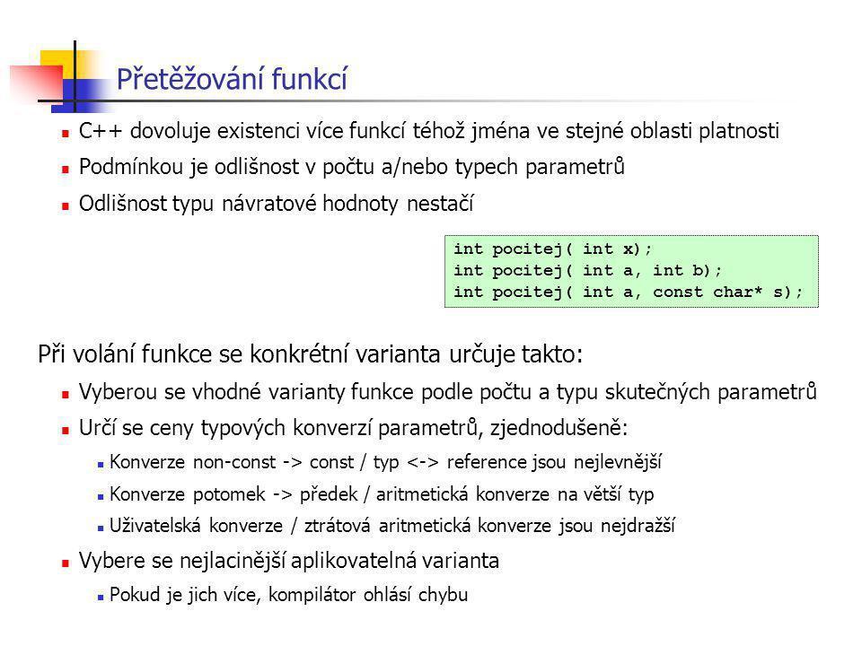 Přetěžování funkcí C++ dovoluje existenci více funkcí téhož jména ve stejné oblasti platnosti Podmínkou je odlišnost v počtu a/nebo typech parametrů O