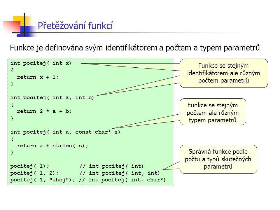Přetěžování funkcí int pocitej( int x) { return x + 1; } int pocitej( int a, int b) { return 2 * a + b; } int pocitej( int a, const char* s) { return