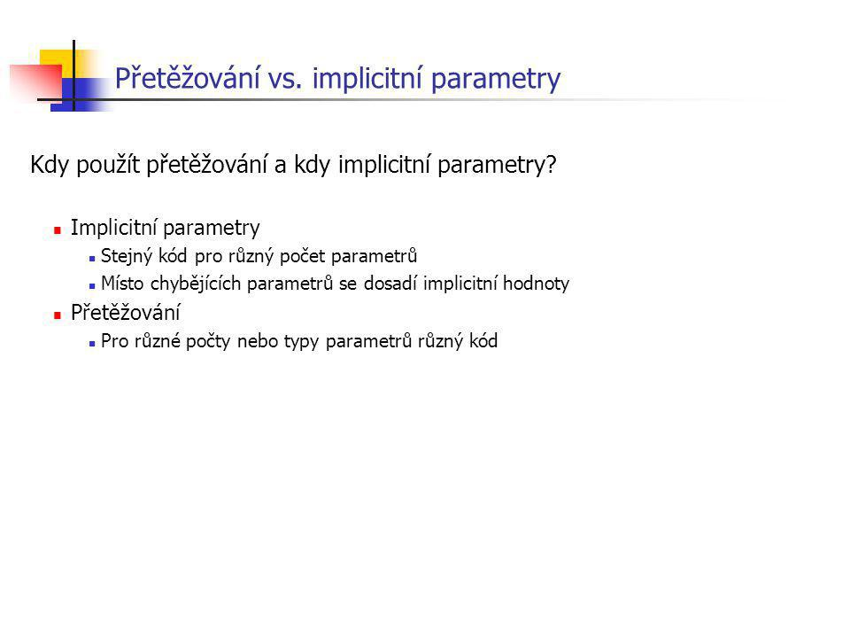 Přetěžování vs. implicitní parametry Kdy použít přetěžování a kdy implicitní parametry? Implicitní parametry Stejný kód pro různý počet parametrů Míst
