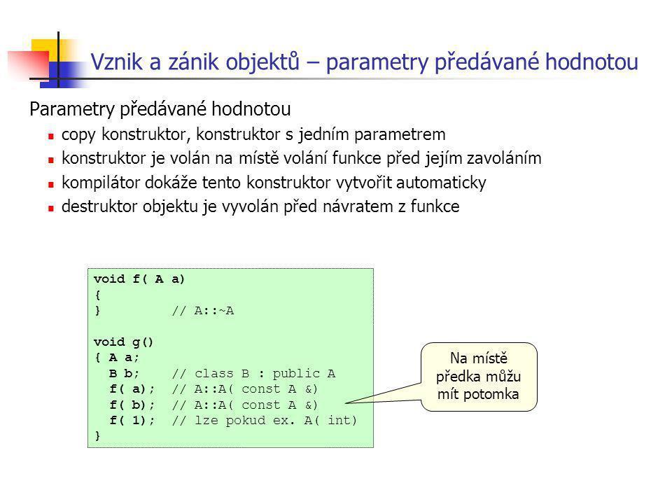 Vznik a zánik objektů – parametry předávané hodnotou Parametry předávané hodnotou copy konstruktor, konstruktor s jedním parametrem konstruktor je vol