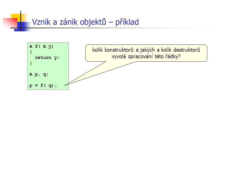 Vznik a zánik objektů – příklad A f( A y) { return y; } A p, q; p = f( q); kolik konstruktorů a jakých a kolik destruktorů vyvolá zpracování této řádk