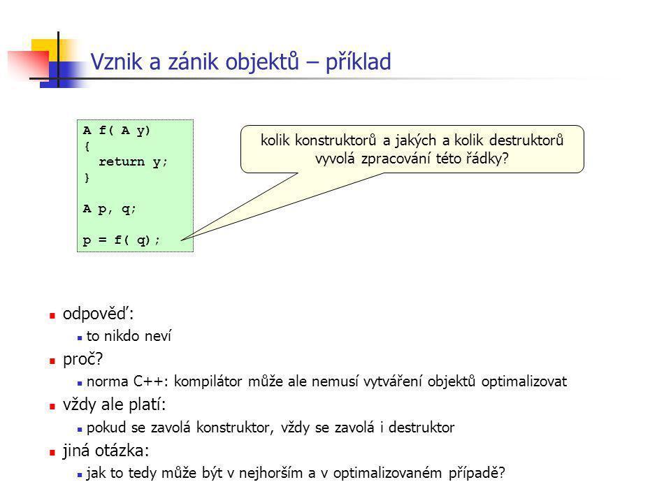 Vznik a zánik objektů – příklad A f( A y) { return y; } A p, q; p = f( q); odpověď: to nikdo neví proč? norma C++: kompilátor může ale nemusí vytvářen