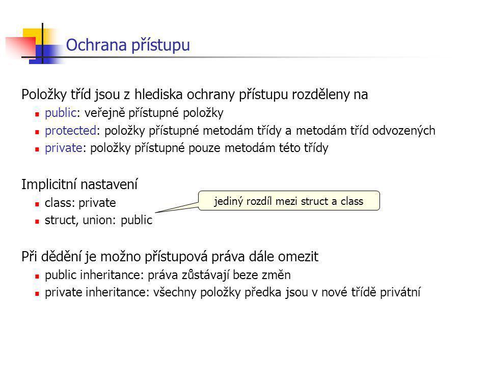 Ochrana přístupu Položky tříd jsou z hlediska ochrany přístupu rozděleny na public: veřejně přístupné položky protected: položky přístupné metodám tří