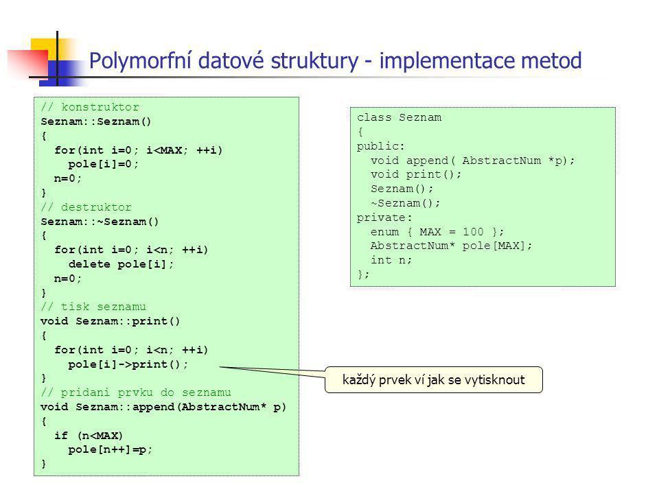 Polymorfní datové struktury - implementace metod class Seznam { public: void append( AbstractNum *p); void print(); Seznam(); ~Seznam(); private: enum