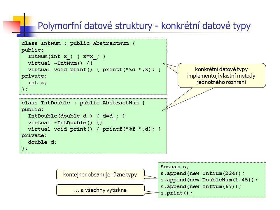 Polymorfní datové struktury - konkrétní datové typy class IntNum : public AbstractNum { public: IntNum(int x_) { x=x_; } virtual ~IntNum() {} virtual