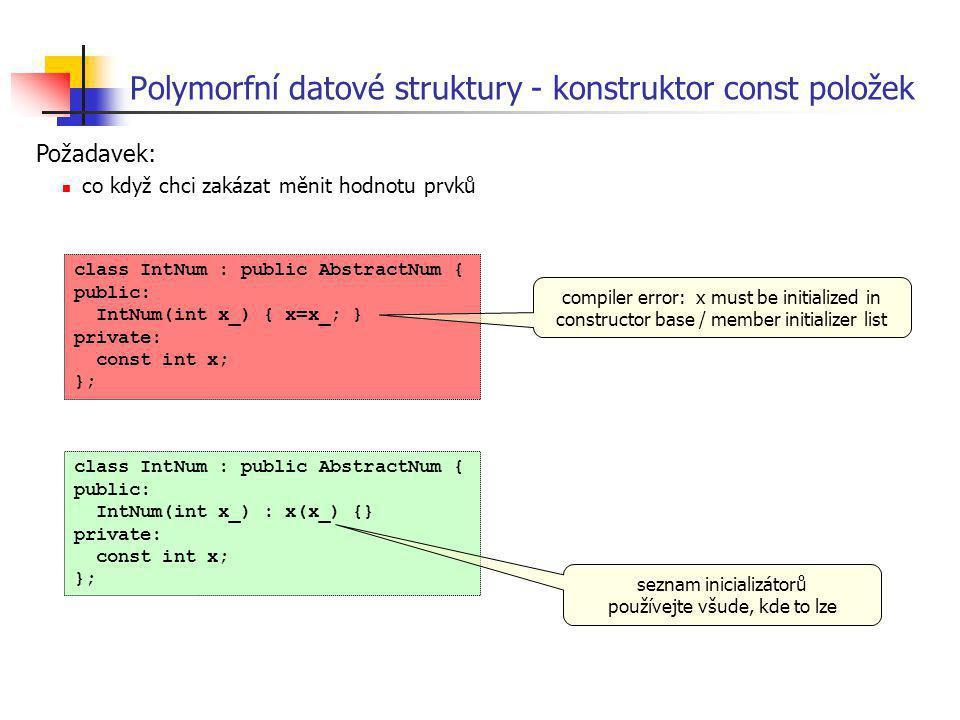 Polymorfní datové struktury - konstruktor const položek class IntNum : public AbstractNum { public: IntNum(int x_) { x=x_; } private: const int x; };
