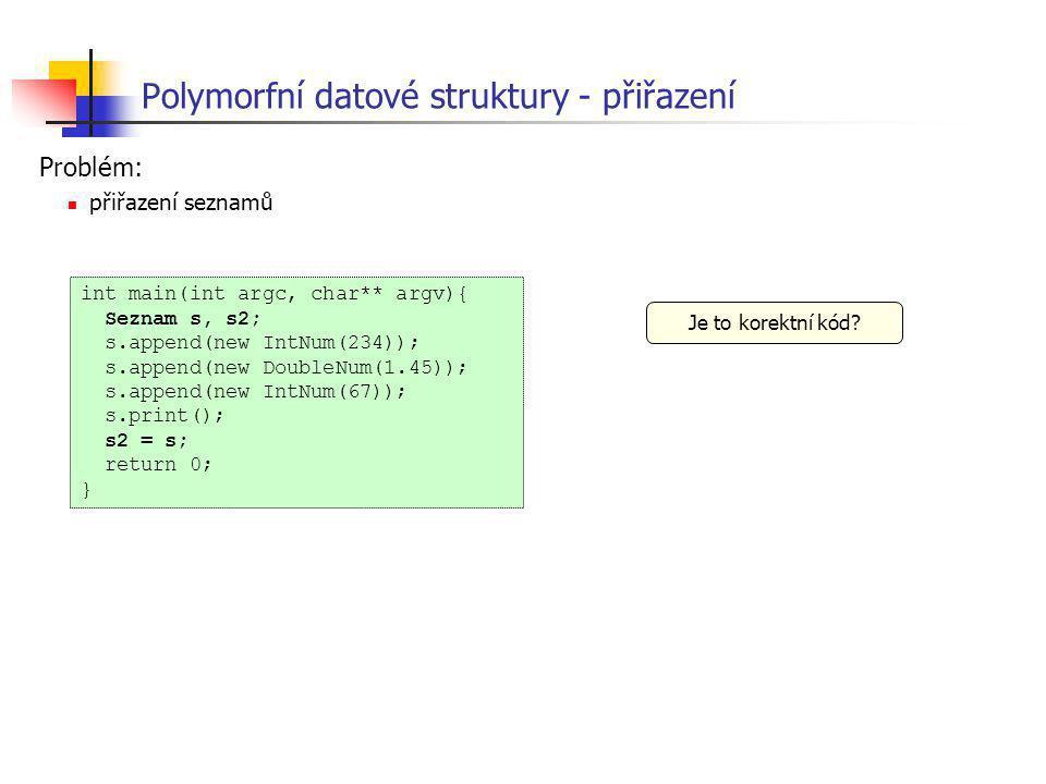 Polymorfní datové struktury - přiřazení int main(int argc, char** argv){ Seznam s, s2; s.append(new IntNum(234)); s.append(new DoubleNum(1.45)); s.app