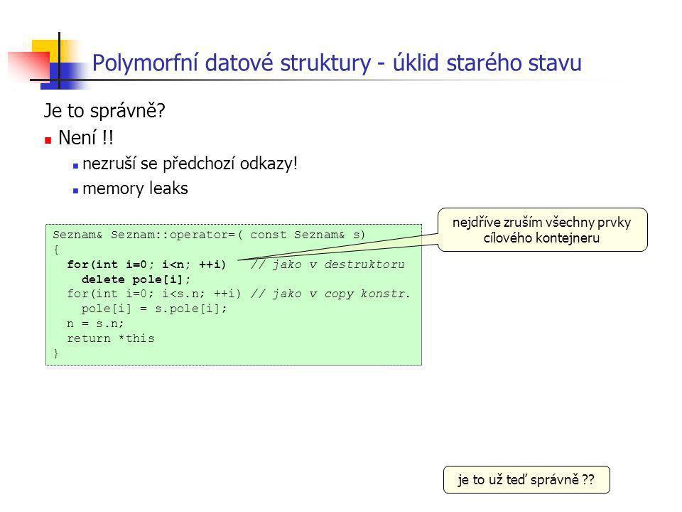 Polymorfní datové struktury - úklid starého stavu Je to správně? Není !! nezruší se předchozí odkazy! memory leaks je to už teď správně ?? Seznam& Sez