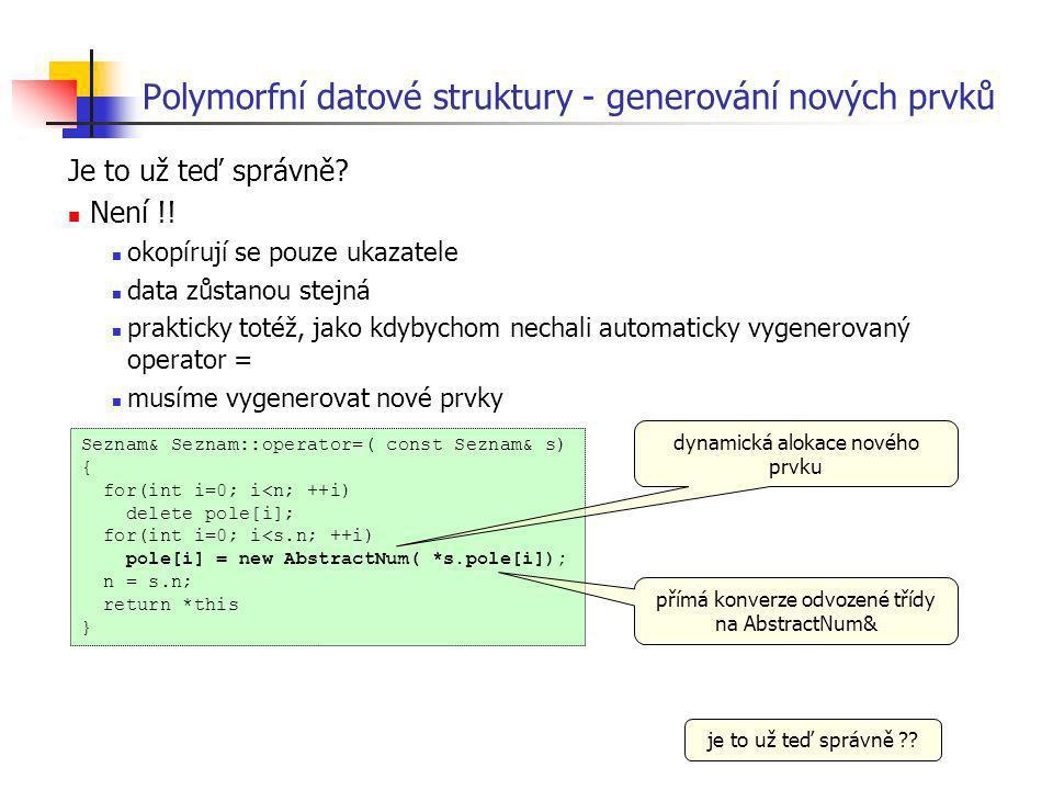 Polymorfní datové struktury - generování nových prvků Je to už teď správně? Není !! okopírují se pouze ukazatele data zůstanou stejná prakticky totéž,