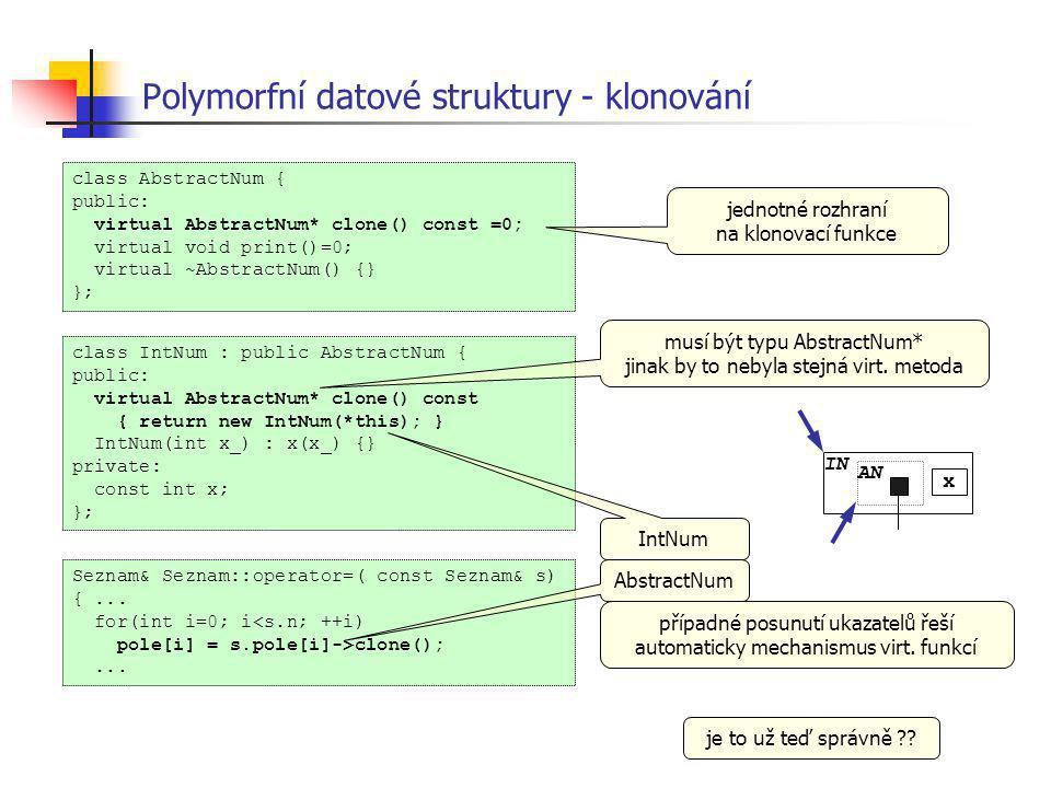 Polymorfní datové struktury - klonování class AbstractNum { public: virtual AbstractNum* clone() const =0; virtual void print()=0; virtual ~AbstractNu