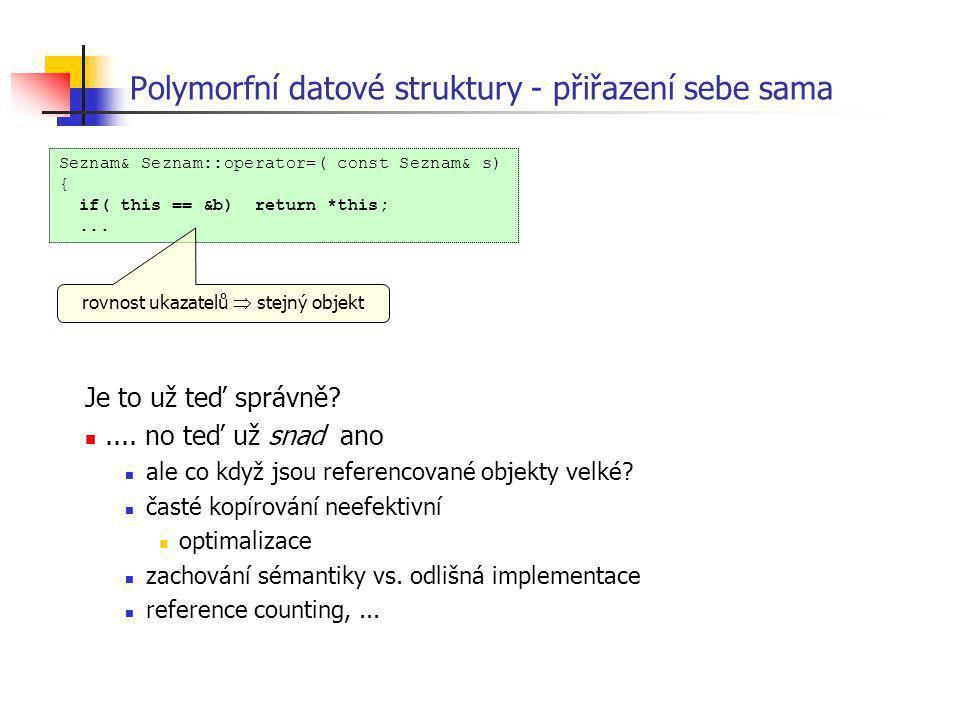 Polymorfní datové struktury - přiřazení sebe sama Seznam& Seznam::operator=( const Seznam& s) { if( this == &b) return *this;... rovnost ukazatelů  s