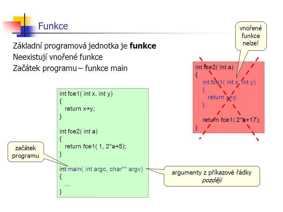Funkce Základní programová jednotka je funkce Neexistují vnořené funkce Začátek programu – funkce main int fce1( int x, int y) { return x+y; } int fce