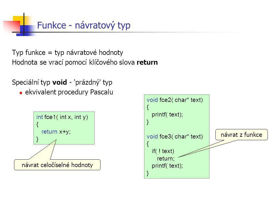 Funkce - návratový typ Typ funkce = typ návratové hodnoty Hodnota se vrací pomocí klíčového slova return Speciální typ void - 'prázdný' typ ekvivalent