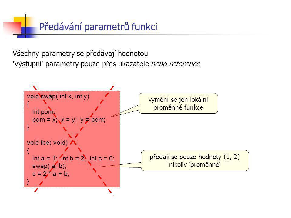 Předávání parametrů funkci Všechny parametry se předávají hodnotou 'Výstupní' parametry pouze přes ukazatele nebo reference vymění se jen lokální prom