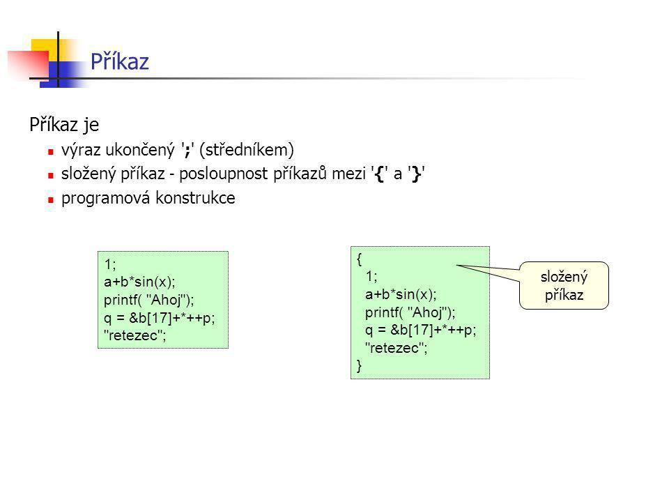 Příkaz Příkaz je výraz ukončený ';' (středníkem) složený příkaz - posloupnost příkazů mezi '{' a '}' programová konstrukce 1; a+b*sin(x); printf(