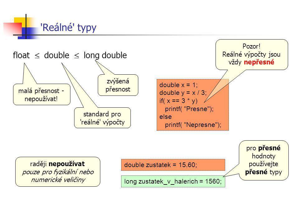 'Reálné' typy float  double  long double malá přesnost - nepoužívat! standard pro 'reálné' výpočty zvýšená přesnost double x = 1; double y = x / 3;