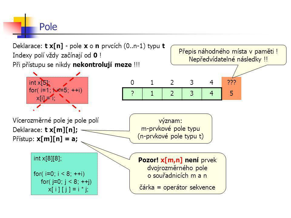 Pole Deklarace: t x[n] - pole x o n prvcích (0..n-1) typu t Indexy polí vždy začínají od 0 ! Při přístupu se nikdy nekontrolují meze !!! Vícerozměrné