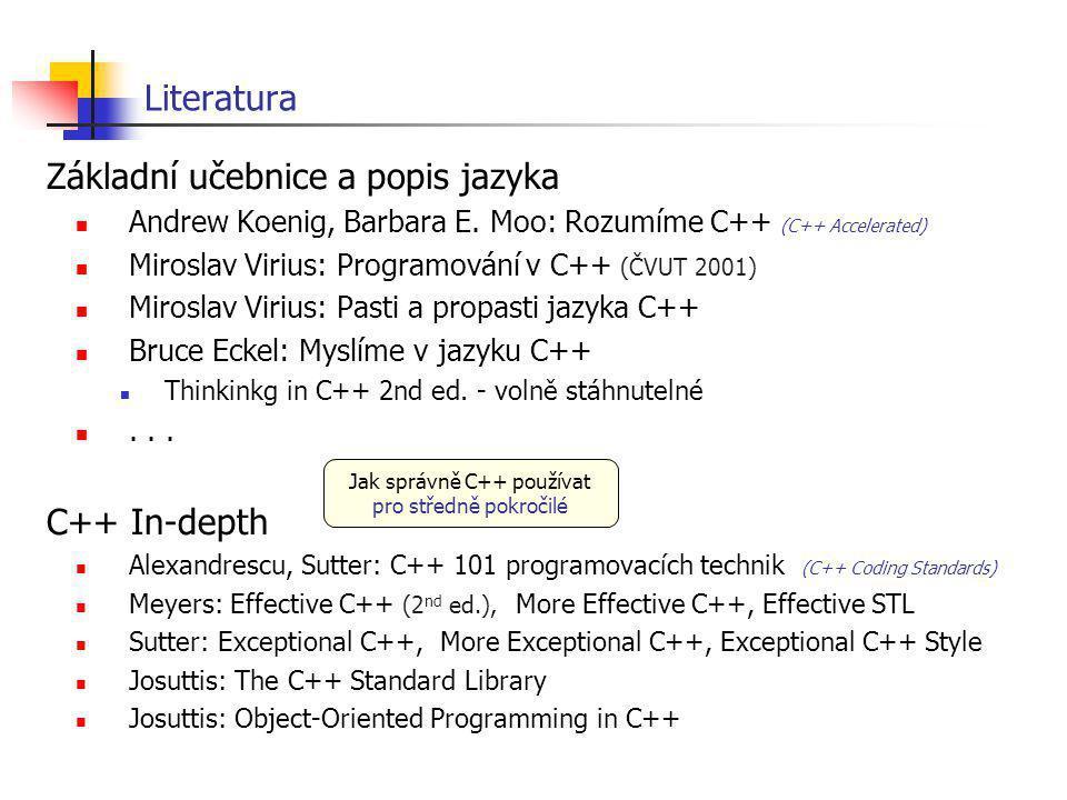Literatura Pro velmi pokročilé Alexandrescu: Modern C++ Design Generic Programming and Design Patterns Applied Vandevoorde, Josuttis: C++ Templates Abrahams, Gurtovoy: C++ Template Metaprogramming Normy ISO/IEC 14882, ANSI: Programming languages - C++ (1998, 2003) C++ 2003 TR1 (2005) C++0x ISO/IEC 9899: Programming languages - C (1999) WWW http://mindview.net/Books Eckel: Thinking in C++...