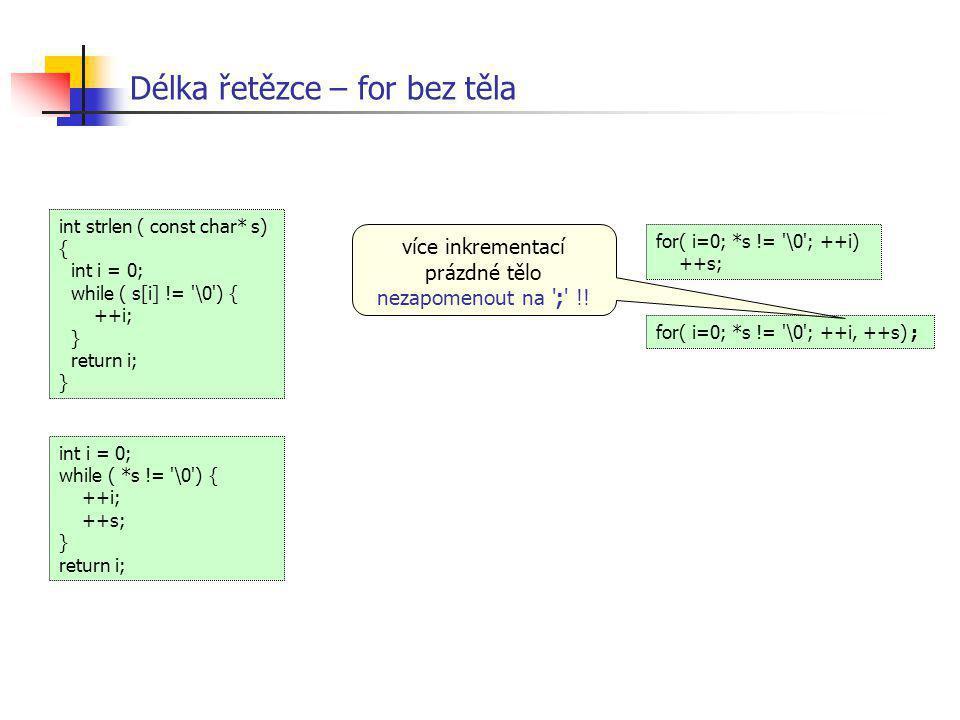 Délka řetězce – for bez těla int i = 0; while ( *s != '\0') { ++i; ++s; } return i; int strlen ( const char* s) { int i = 0; while ( s[i] != '\0') { +