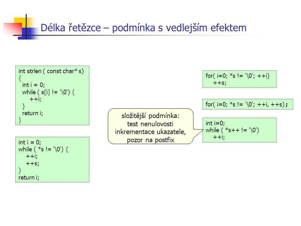 Délka řetězce – podmínka s vedlejším efektem int i = 0; while ( *s != '\0') { ++i; ++s; } return i; int strlen ( const char* s) { int i = 0; while ( s