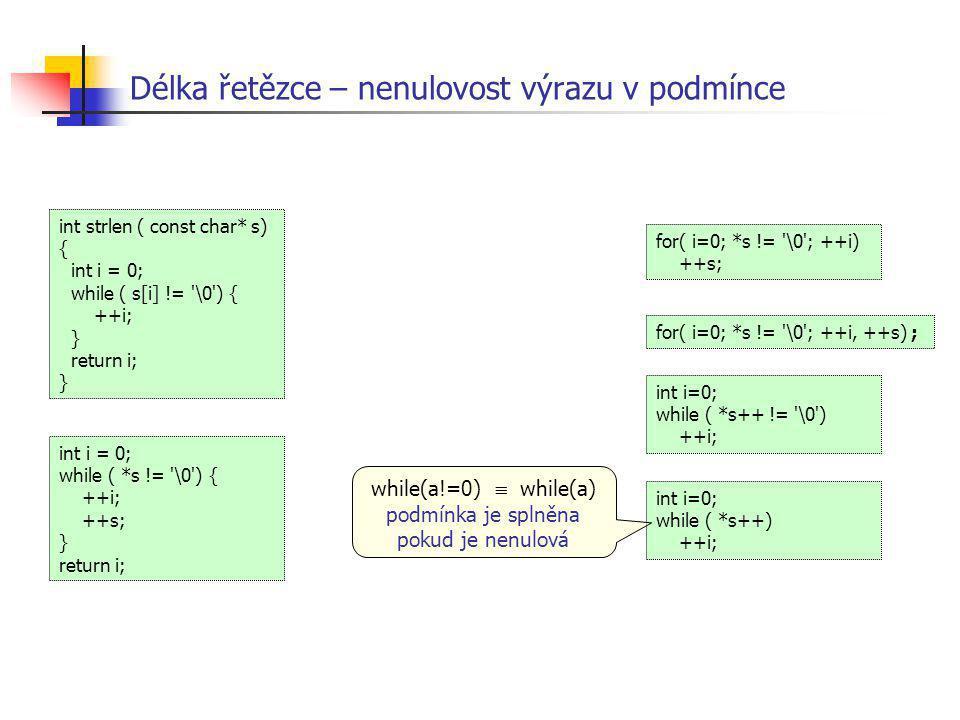 Délka řetězce – nenulovost výrazu v podmínce int i = 0; while ( *s != '\0') { ++i; ++s; } return i; int strlen ( const char* s) { int i = 0; while ( s