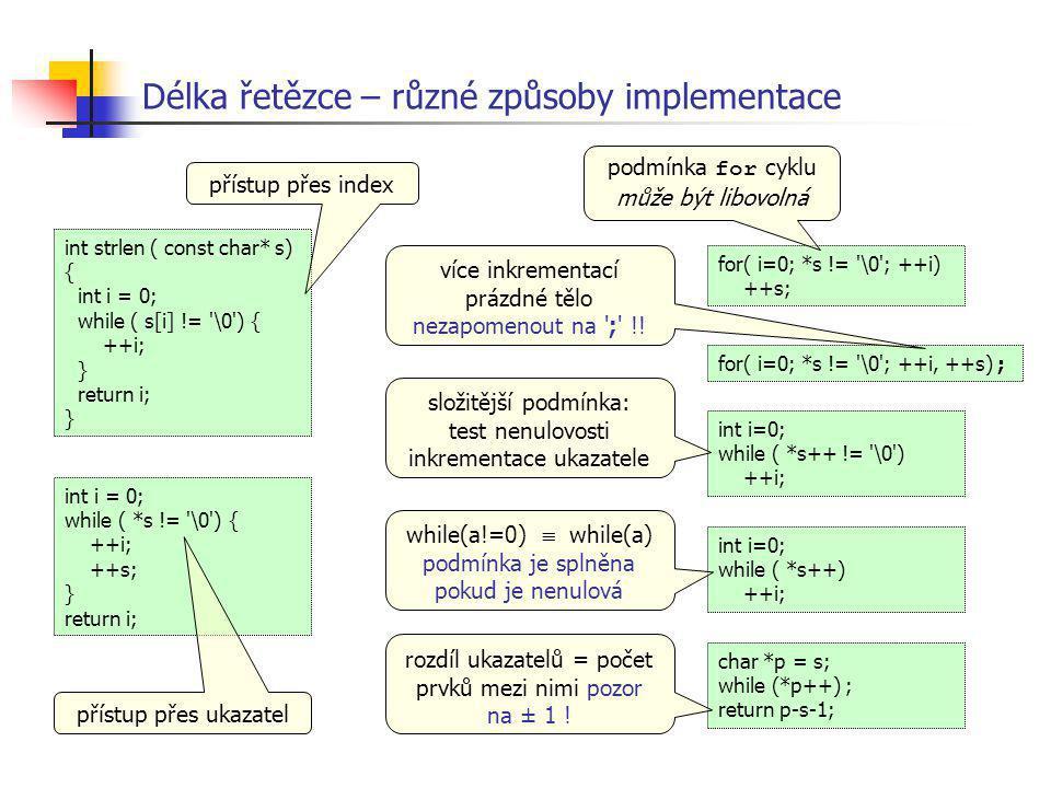 Délka řetězce – různé způsoby implementace int i = 0; while ( *s != '\0') { ++i; ++s; } return i; int strlen ( const char* s) { int i = 0; while ( s[i